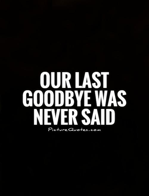 Our last goodbye was never said Picture Quote #1