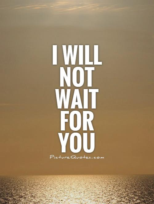 I will not wait for you Picture Quote #1