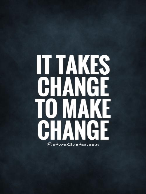 It takes change to make change Picture Quote #1