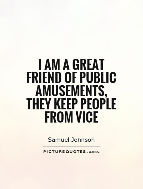 I am a great friend of public amusements, they keep people from vice Picture Quote #1