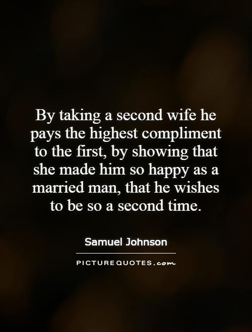 By taking a second wife he pays the highest compliment to the first, by showing that she made him so happy as a married man, that he wishes to be so a second time Picture Quote #1