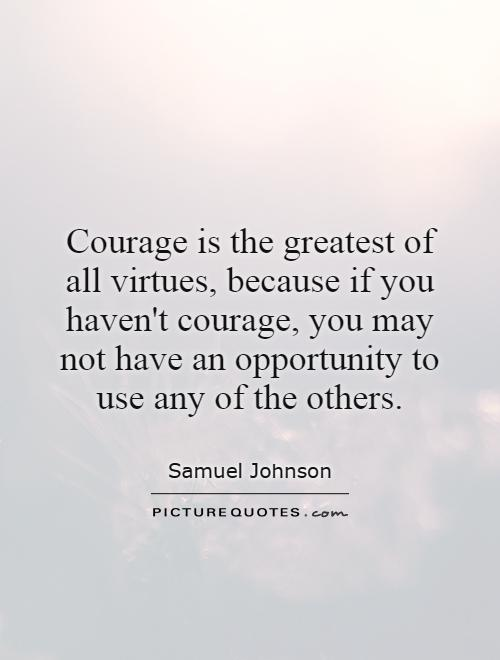 Courage is the greatest of all virtues, because if you haven't courage, you may not have an opportunity to use any of the others Picture Quote #1