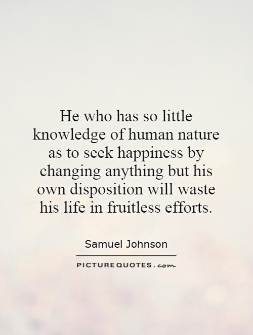 He who has so little knowledge of human nature as to seek happiness by changing anything but his own disposition will waste his life in fruitless efforts Picture Quote #1