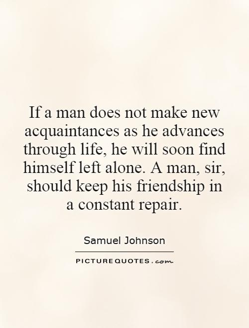 If a man does not make new acquaintances as he advances