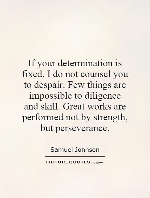 If your determination is fixed, I do not counsel you to despair. Few things are impossible to diligence and skill. Great works are performed not by strength, but perseverance Picture Quote #1