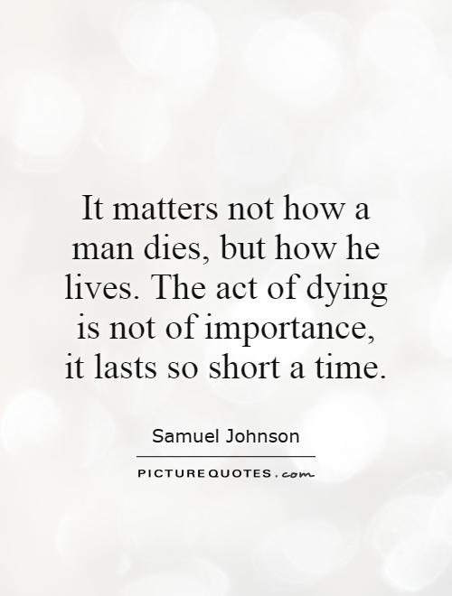It matters not how a man dies, but how he lives. The act of dying is not of importance, it lasts so short a time Picture Quote #1