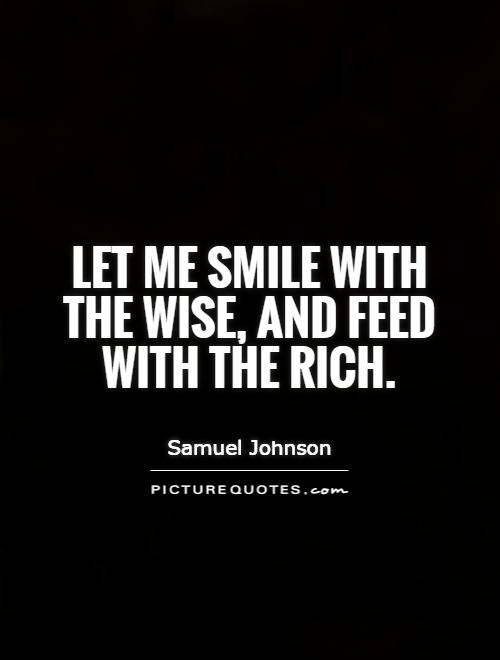 Let me smile with the wise, and feed with the rich Picture Quote #1