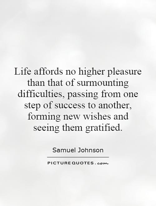 Life affords no higher pleasure than that of surmounting difficulties, passing from one step of success to another, forming new wishes and seeing them gratified Picture Quote #1