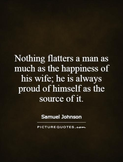 Nothing flatters a man as much as the happiness of his wife; he is always proud of himself as the source of it Picture Quote #1