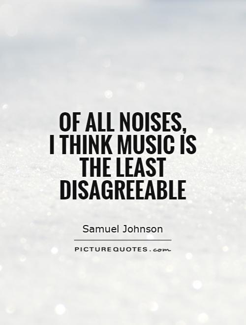 Of all noises,  I think music is the least disagreeable Picture Quote #1