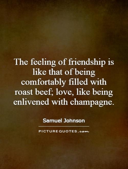 The feeling of friendship is like that of being comfortably filled with roast beef; love, like being enlivened with champagne Picture Quote #1
