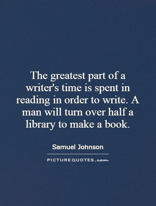 The greatest part of a writer's time is spent in reading in order to write. A man will turn over half a library to make a book Picture Quote #1