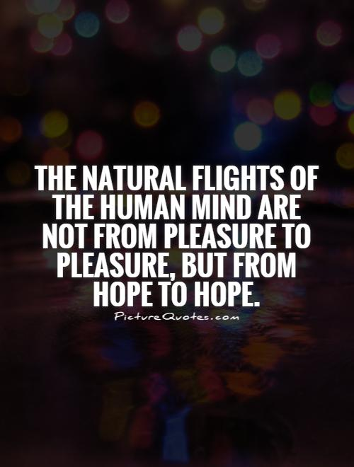 The natural flights of the human mind are not from pleasure to pleasure, but from hope to hope Picture Quote #1