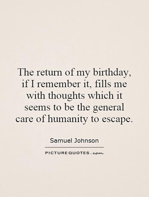 The return of my birthday, if I remember it, fills me with thoughts which it seems to be the general care of humanity to escape Picture Quote #1