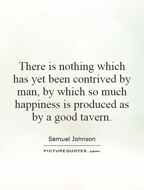 There is nothing which has yet been contrived by man, by which so much happiness is produced as by a good tavern Picture Quote #1