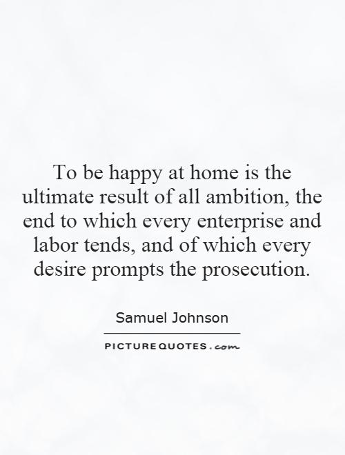 To be happy at home is the ultimate result of all ambition, the end to which every enterprise and labor tends, and of which every desire prompts the prosecution Picture Quote #1