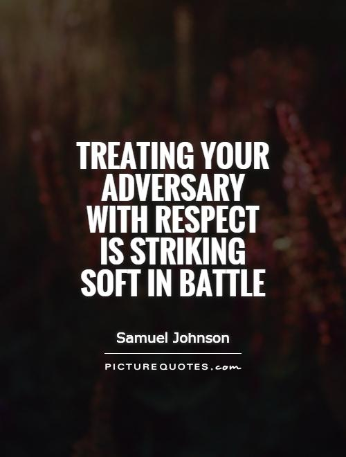 Treating your adversary with respect is striking soft in battle Picture Quote #1