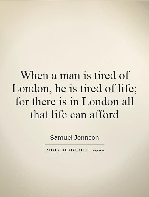 When a man is tired of London, he is tired of life; for there is in London all that life can afford Picture Quote #1