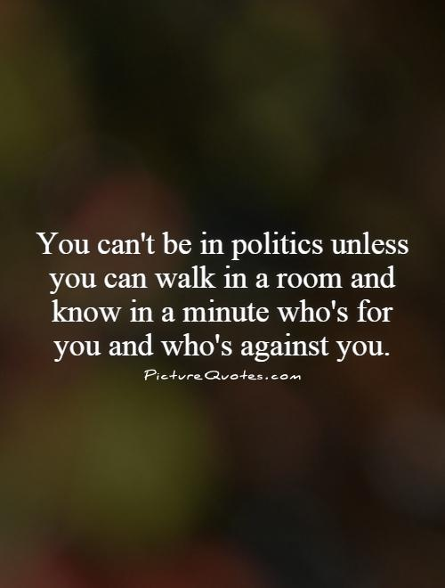You can't be in politics unless you can walk in a room and know in a minute who's for you and who's against you Picture Quote #1