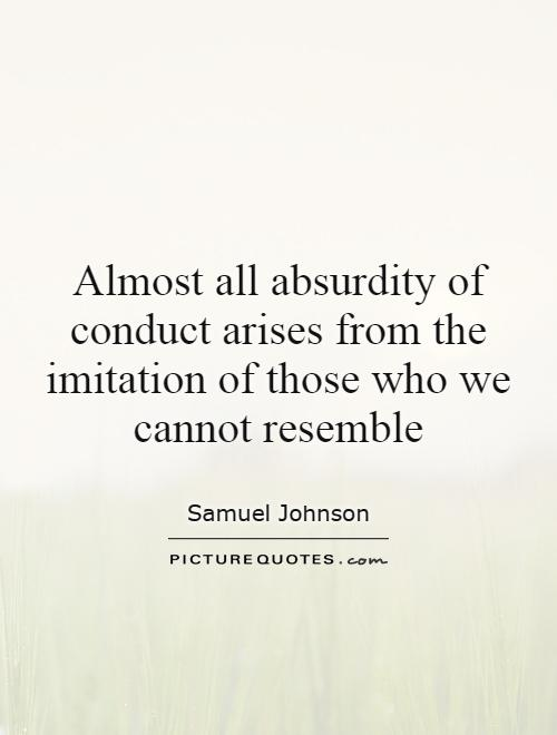 Almost all absurdity of conduct arises from the imitation of those who we cannot resemble Picture Quote #1