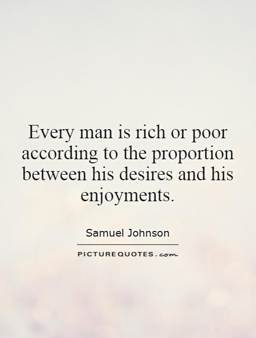 Every man is rich or poor according to the proportion between his desires and his enjoyments Picture Quote #1