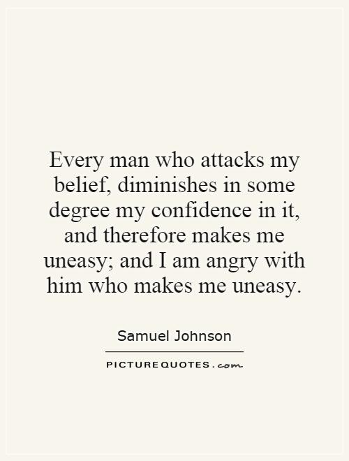 Every man who attacks my belief, diminishes in some degree my confidence in it, and therefore makes me uneasy; and I am angry with him who makes me uneasy Picture Quote #1