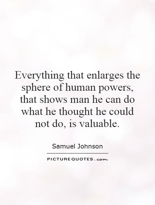 Everything that enlarges the sphere of human powers, that shows man he can do what he thought he could not do, is valuable Picture Quote #1