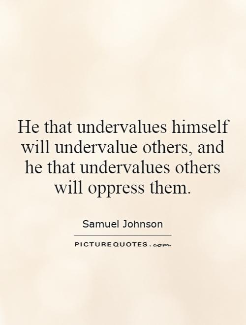 He that undervalues himself will undervalue others, and he that undervalues others will oppress them Picture Quote #1
