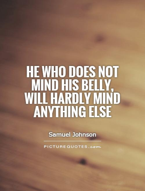 He who does not mind his belly, will hardly mind anything else Picture Quote #1