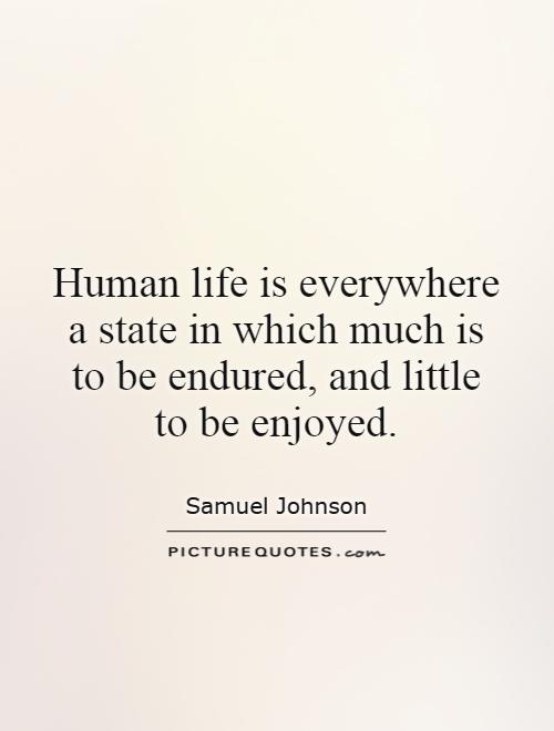 Human life is everywhere a state in which much is to be endured, and little to be enjoyed Picture Quote #1