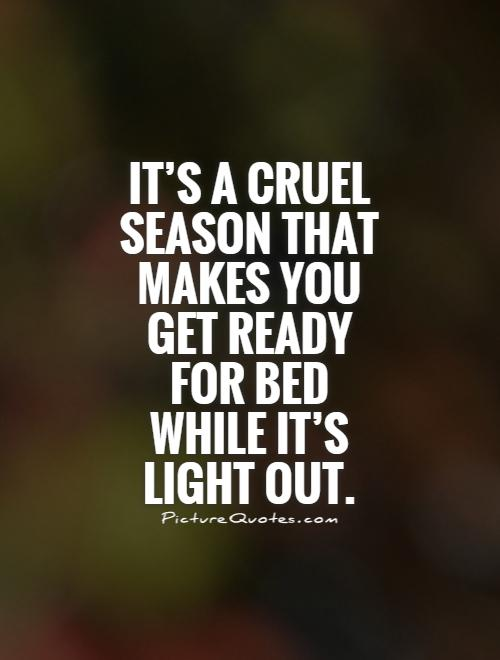 It's a cruel season that makes you get ready for bed while it's light out Picture Quote #1
