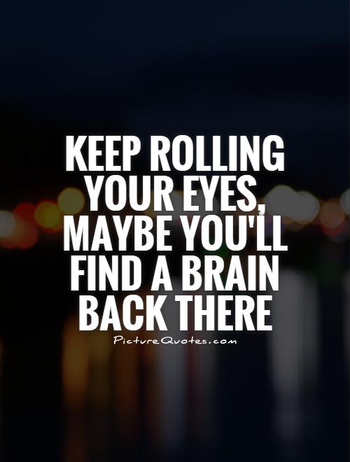 Keep rolling your eyes, maybe you'll find a brain back there Picture Quote #1