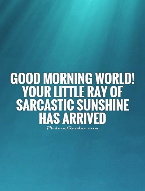 Good morning world! Your little ray of sarcastic sunshine has arrived Picture Quote #1
