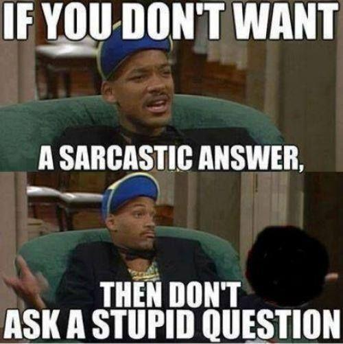 If you don't want a sarcastic answer, then don't ask a stupid question! Picture Quote #1