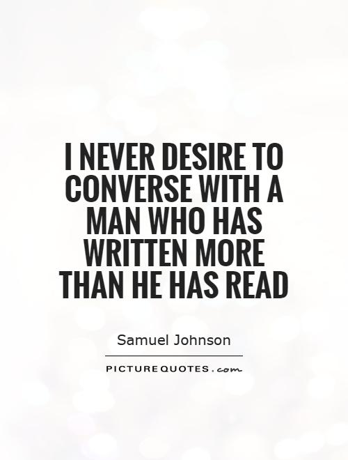 I never desire to converse with a man who has written more than he has read Picture Quote #1