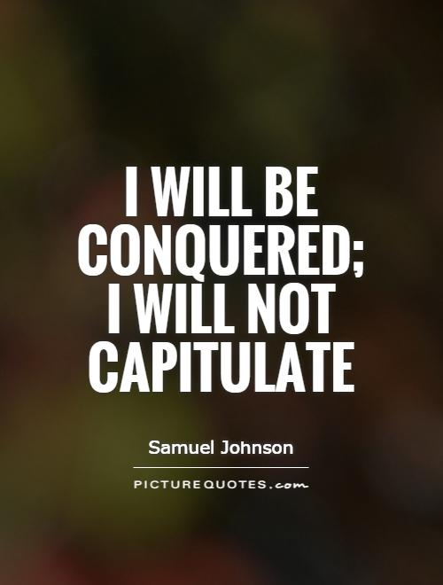 I will be conquered; I will not capitulate Picture Quote #1