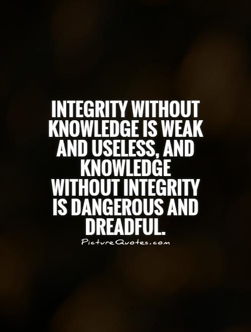 Integrity without knowledge is weak and useless, and knowledge without integrity is dangerous and dreadful Picture Quote #1