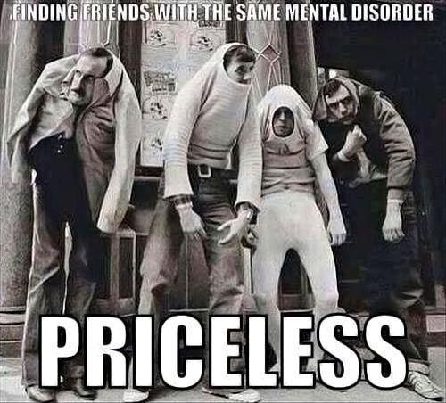 Finding friends with the same mental disorder. Priceless Picture Quote #1