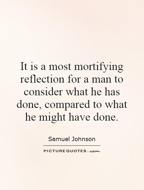 It is a most mortifying reflection for a man to consider what he has done, compared to what he might have done Picture Quote #1