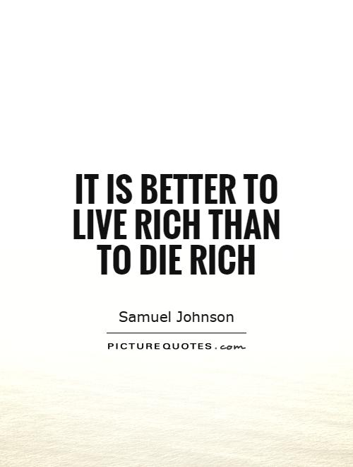 It is better to live rich than to die rich Picture Quote #1