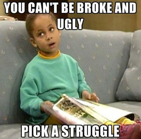 You can't be broke and ugly. Pick a struggle Picture Quote #1