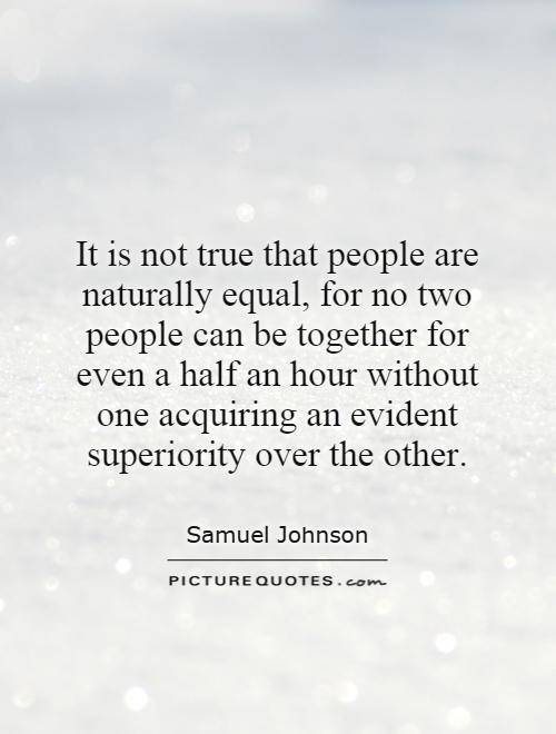 It is not true that people are naturally equal, for no two people can be together for even a half an hour without one acquiring an evident superiority over the other Picture Quote #1