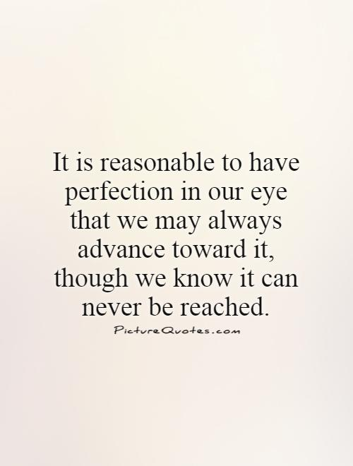 It is reasonable to have perfection in our eye that we may always advance toward it, though we know it can never be reached Picture Quote #1