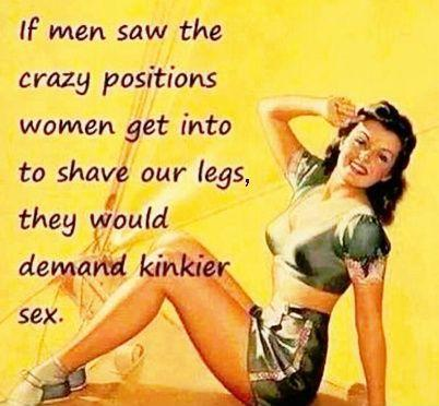 If men saw the crazy positions women get into to shave our legs, they would demand kinkier sex Picture Quote #1