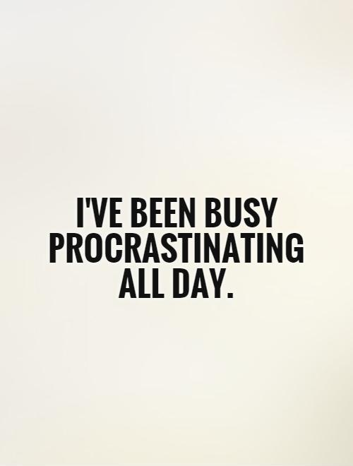 I've been busy procrastinating all day Picture Quote #1