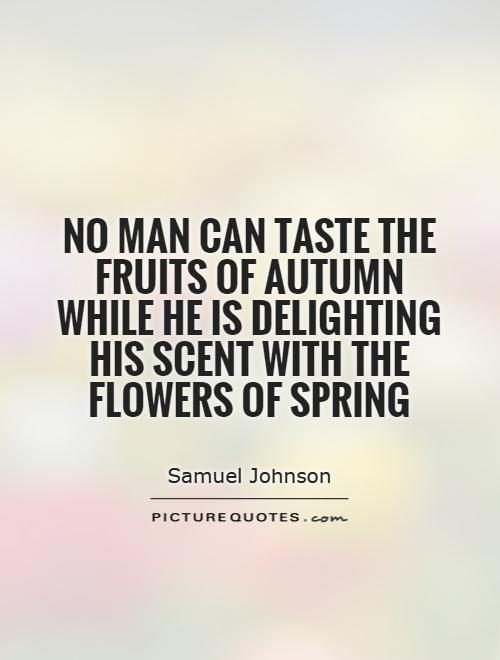 No man can taste the fruits of autumn while he is delighting his scent with the flowers of spring Picture Quote #1