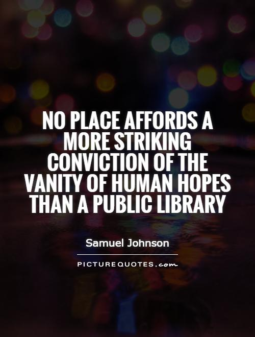 No place affords a more striking conviction of the vanity of human hopes than a public library Picture Quote #1