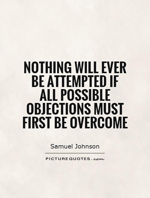 Nothing will ever be attempted if all possible objections must first be overcome Picture Quote #1