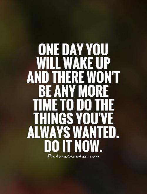 One day you will wake up and there won't be any more time to do the things you've always wanted. Do it now Picture Quote #1