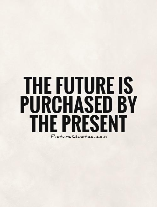 The future is purchased by the present Picture Quote #1